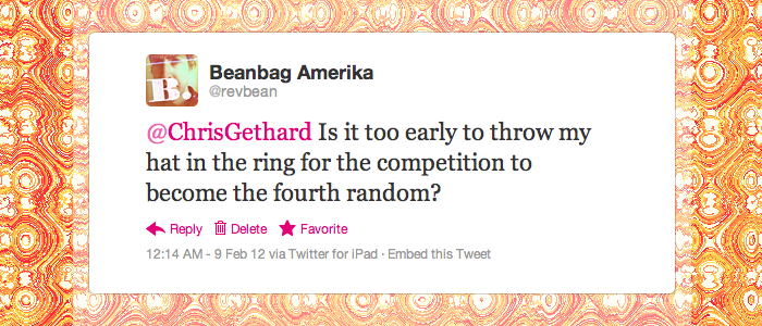 @revbean: @ChrisGethard Is it too early to throw my hat in the ring for the competition to become the fourth random?